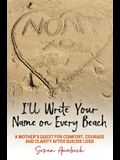 I'll Write Your Name on Every Beach: A Mother's Quest for Comfort, Courage and Clarity After Suicide Loss