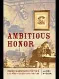 Ambitious Honor: George Armstrong Custer's Life of Service and Lust for Fame