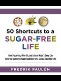 50 Shortcuts to a Sugar-Free Life: How Pistachios, Olive Oil, and a Good Night's Sleep Can Help You Overcome Sugar Addiction for a Longer, Healthier L
