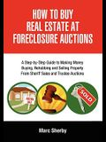 How to Buy Real Estate at Foreclosure Auctions: A Step-By-Step Guide to Making Money Buying, Rehabbing and Selling Property from Sheriff Sales and Tru