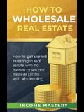 How to Wholesale Real Estate: How to Get Started Investing in Real Estate with No Money Down and Massive Profits with Wholesaling