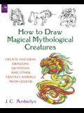 How to Draw Magical Mythological Creatures: Create Unicorns, Dragons, Gryphons, and Other Fantasy Animals from Legend