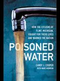 Poisoned Water: How the Citizens of Flint, Michigan, Fought for Their Lives and Warned the Nation
