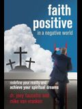 Faith Positive in a Negative World: Redefine Your Reality and Achieve Your Spiritual Dreams