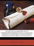 Etude Sur Les Rapports de La Cosmogonie Mosaique Avec La Geologie: Precedee de Quelques Considerations Generales Sur La Bible Et Les Sciences...