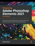 Mastering Adobe Photoshop Elements 2021 - Third Edition: Boost your image-editing skills using the latest tools and techniques in Adobe Photoshop Elem