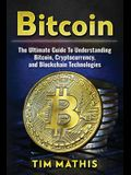 Bitcoin: The Ultimate Guide to Understanding Bitcoin, Cryptocurrency, and Blockchain Technologies