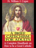 A Brief Catechism for Adults: A Complete Handbook on How to Be a Good Catholic