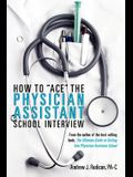 How To Ace The Physician Assistant School Interview: From the author of the best -selling book, The Ultimate Guide to Getting Into Physician Assistant