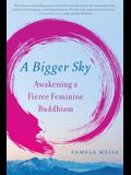 A Bigger Sky: Awakening a Fierce Feminine Buddhism