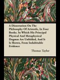 A Dissertation On The Philosophy Of Aristotle, In Four Books. In Which His Principal Physical And Metaphysical Dogmas Are Unfolded, And It Is Shown, F