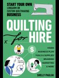 Quilting for Hire: Start Your Own Longarm or Custom Quilting Business; A Step-By-Step Guide to Creating Your Business Plan, Marketing, Ti