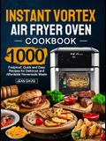 Instant Vortex Air Fryer Oven Cookbook: 1000 Foolproof, Quick and Easy Recipes for Delicious and Affordable Homemade Meals