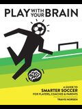 Play With Your Brain: A Guide to Smarter Soccer for Players, Coaches, and Parents