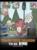 Train Your Dragon To Be Kind: A Dragon Book To Teach Children About Kindness. A Cute Children Story To Teach Kids To Be Kind, Caring, Giving And Tho