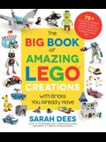 The Big Book of Amazing Lego Creations with Bricks You Already Have: 75+ Brand-New Vehicles, Castles, Games, Workable Gadgets and Other Unique Project