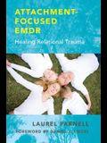 Attachment-Focused Emdr: Healing Relational Trauma