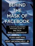 Behind the Mask of Facebook: A Whistleblower's Shocking Story of Big Tech Bias and Censorship