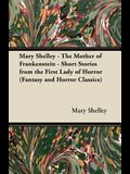 Mary Shelley - The Mother of Frankenstein - Short Stories from the First Lady of Horror (Fantasy and Horror Classics)