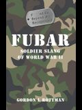 FUBAR F***ed Up Beyond All Recognition: Soldier Slang of World War II (General Military)