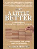 Just A Little Better: A Leader's Guide To Becoming Just A Little Better Every Day