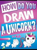 How Do You Draw A Unicorn?: Inspire Hours Of Creativity For Young Artists With This How To Draw Unicorns Book And Fun Unicorn Gifts For Girls