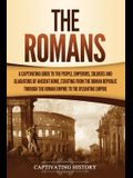 The Romans: A Captivating Guide to the People, Emperors, Soldiers and Gladiators of Ancient Rome, Starting from the Roman Republic