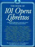 101 Opera Librettos: Complete Texts with English Translations of the World's Best-Loved Operas