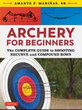 Archery for Beginners: The Complete Guide to Shooting Recurve and Compound Bows