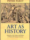 Art as History: Episodes in the Culture and Politics of Nineteenth-Century Germany
