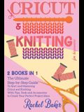 Cricut And Knitting For Beginners: 2 BOOKS IN 1: The Ultimate Step-by-Step Guide To Start and Mastering Cricut and Knitting With Tips, Tools and Acces
