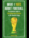 What I Hate about Football: The Definitive Guide to Everything That Is Rotten in the Beautiful Game