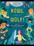 Howl Like a Wolf!: Learn to Think, Move, and Act Like 15 Amazing Animals