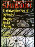 Shibori: The Inventive Art of Japanese Shaped Resist Dyeing : Tradition Techniques Innovation