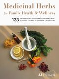 Medicinal Herbs for Family Health and Wellness: 123 Trusted Recipes for Common Concerns, from Allergies and Asthma to Sunburns and Toothaches