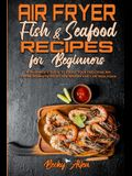Air Fryer Fish & Seafood Recipes For Beginners: A Beginner's Guide To Enjoy Your Delicious Air Fryer Dishes to Help Lose Weight and Live Healthier