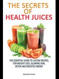 The Secrets of Health Juices: The Essential Guide to Juicing Recipes, for Weight Loss, Glowing Skin, Detox and Boosted Energy
