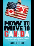 How to Move to Canada: A Discontented American's Guide to Canadian Relocation