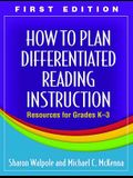 How to Plan Differentiated Reading Instruction, First Edition: Resources for Grades K-3