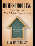 Homeschooling The Art of Real Life Education: A Parent's Guide to Successful Homeschooling Program