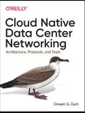 Cloud Native Data Center Networking: Architecture, Protocols, and Tools
