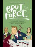 Brut Force: The further, staggering adventures of a professional wine buyer.