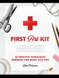 First Art Kit: 25 Creative Papercraft Remedies for What Ails You