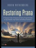 Restoring Prana: A Therapeutic Guide to Pranayama and Healing Through the Breath for Yoga Therapists, Yoga Teachers, and Healthcare Pra