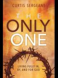 The Only One: Living Fully In, By, and For God