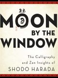 Moon by the Window: The Calligraphy and Zen Insights of Shodo Harada