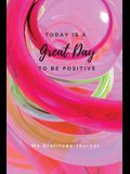 Today Is A Great Day To Be Positive Lined Notebook: My Gratitude Journal