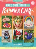 Make Cute Stuff with Polymer Clay: Learn to Make Cute, Quirky Items from Polymer Clay