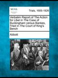 Verbatim Report of the Action for Libel in the Case of Buckingham Versus Bankes, Tried in the Court of King's Bench
