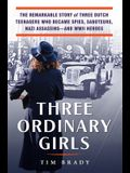 Three Ordinary Girls: The Remarkable Story of Three Dutch Teenagers Who Became Spies, Saboteurs, Nazi Assassins--And WWII Heroes